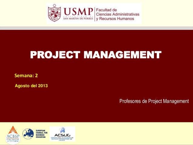 Profesores de Project Management PROJECT MANAGEMENT Semana: 2 Agosto del 2013