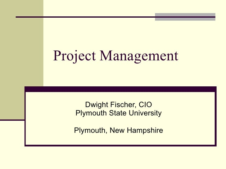 Project Management  Dwight Fischer, CIO Plymouth State University Plymouth, New Hampshire