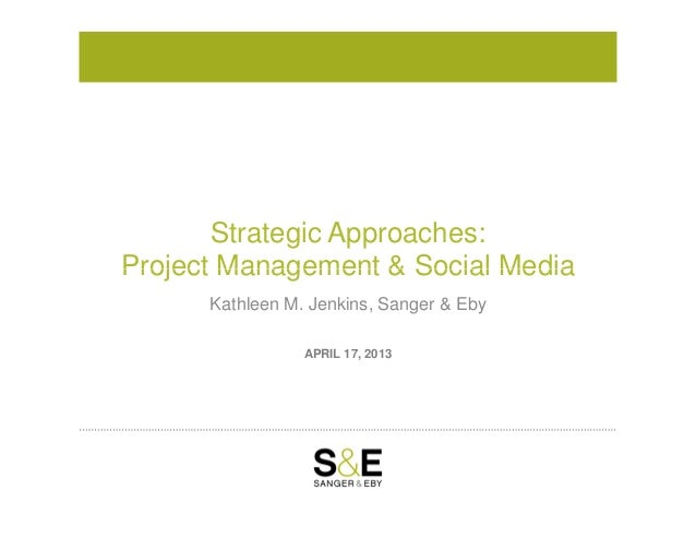 Strategic Approaches:Project Management & Social MediaAPRIL 17, 2013Project Management & Social MediaKathleen M. Jenkins, ...