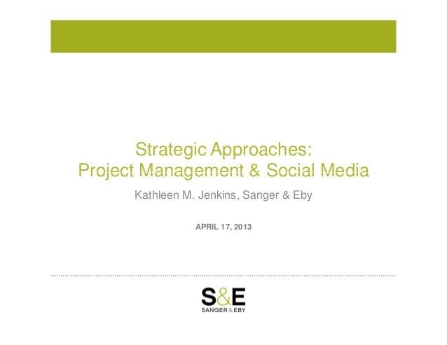 Strategic Approaches:Project Management & Social MediaAPRIL 17, 2013Project Management & Social MediaKathleen M. Jenkins, ...