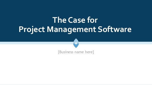 The Case for Project Management Software [Business name here]