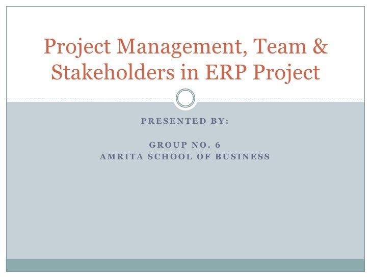 Presented by:<br />Group No. 6<br />Amrita school of business<br />Project Management, Team & Stakeholders in ERP Project<...