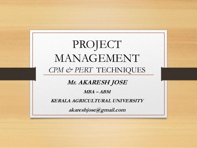 PROJECT MANAGEMENT CPM & PERT TECHNIQUES Mr. AKARESH JOSE MBA – ABM KERALA AGRICULTURAL UNIVERSITY akareshjose@gmail.com