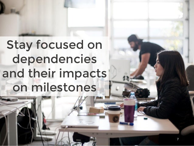 Stay focused on dependencies and their impacts on milestones 7