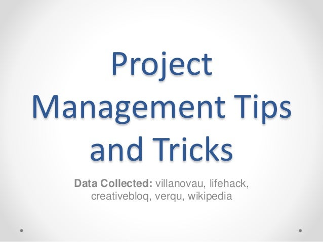 Project  Management Tips  and Tricks  Data Collected: villanovau, lifehack,  creativebloq, verqu, wikipedia