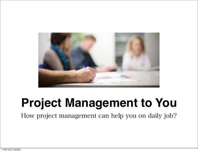 How project management can help you on daily job? Project Management to You 13年8月27⽇日星期⼆二