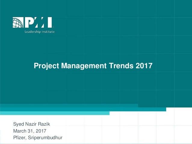 Project Management Trends 2017 Syed Nazir Razik March 31, 2017 Pfizer, Sriperumbudhur