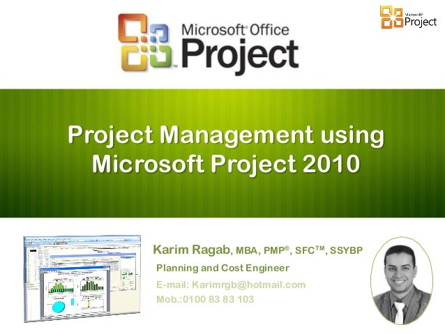 Project Management using Microsoft Project 2010 Karim Ragab, MBA, PMP®, SFCTM, SSYBP Planning and Cost Engineer E-mail: Ka...