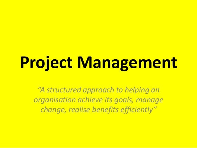 "Project Management ""A structured approach to helping an organisation achieve its goals, manage change, realise benefits ef..."