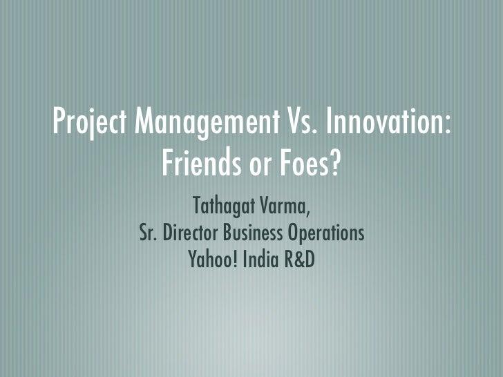 Project Management Vs. Innovation:          Friends or Foes?                Tathagat Varma,       Sr. Director Business Op...