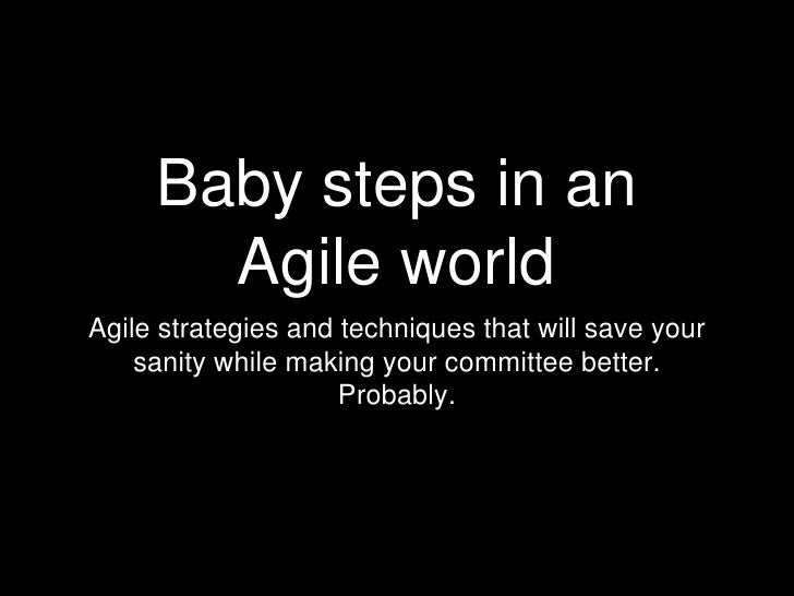 Baby steps in an Agile world<br />Agile strategies and techniques that will save your sanity while making your committee b...