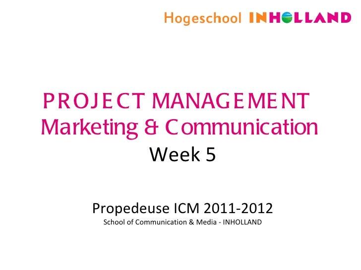PROJECT MANAGEMENT  Marketing & Communication Week 5 Propedeuse ICM 2011-2012 School of Communication & Media - INHOLLAND