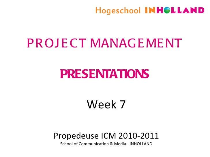 PROJECT MANAGEMENT PRESENTATIONS Week 7 Propedeuse ICM 2010-2011 School of Communication & Media - INHOLLAND