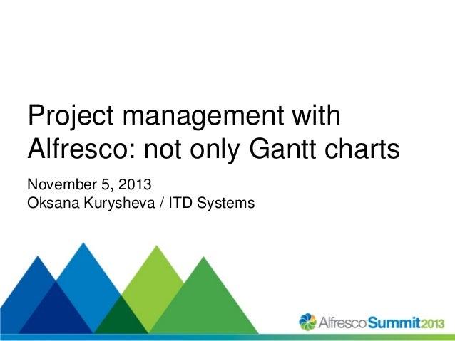 Project management with Alfresco: not only Gantt charts November 5, 2013 Oksana Kurysheva / ITD Systems  #SummitNow
