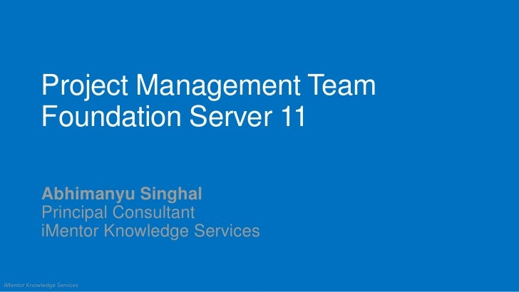 Project Management Team             Foundation Server 11             Abhimanyu Singhal             Principal Consultant   ...