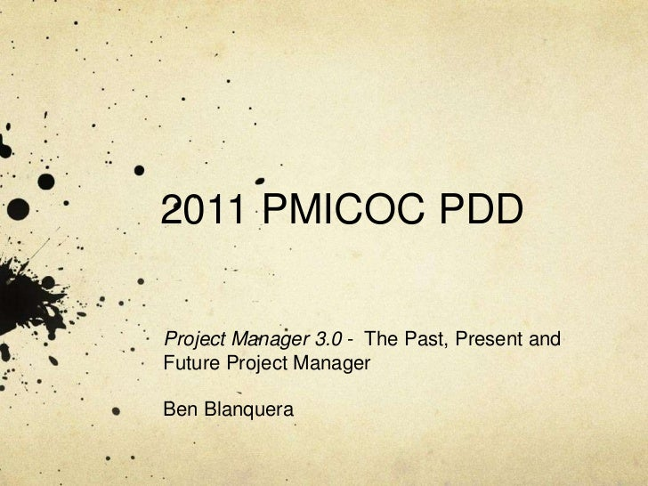 2011 PMICOC PDDProject Manager 3.0 - The Past, Present andFuture Project ManagerBen Blanquera