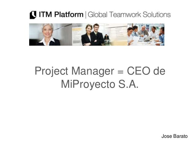 Project Manager = CEO de     MiProyecto S.A.                       Jose Barato