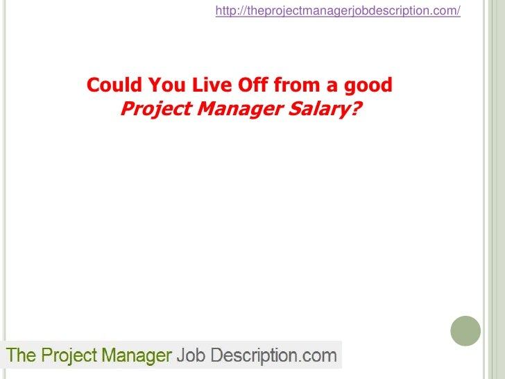 http://theprojectmanagerjobdescription.com/Could You Live Off from a good   Project Manager Salary?