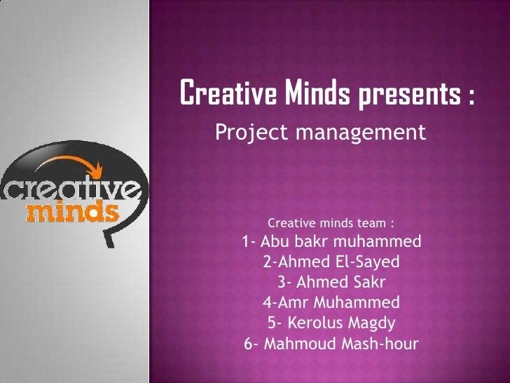 Creative Minds presents :   Project management       Creative minds team :     1- Abu bakr muhammed        2-Ahmed El-Saye...