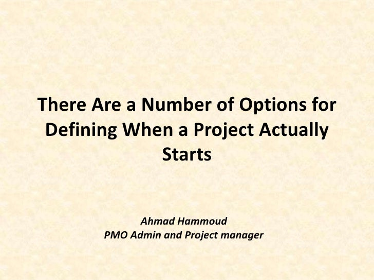 There Are a Number of Options for Defining When a Project Actually Starts<br />Ahmad Hammoud<br />PMO Admin and Project ma...