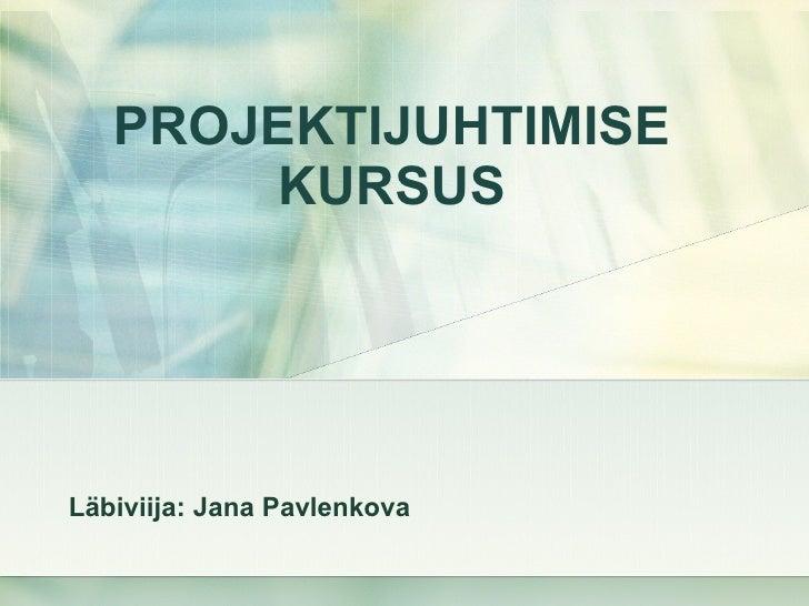 PROJEKTIJUHTIMISE KURSUS Läbiviija: Jana  Pavlenkova