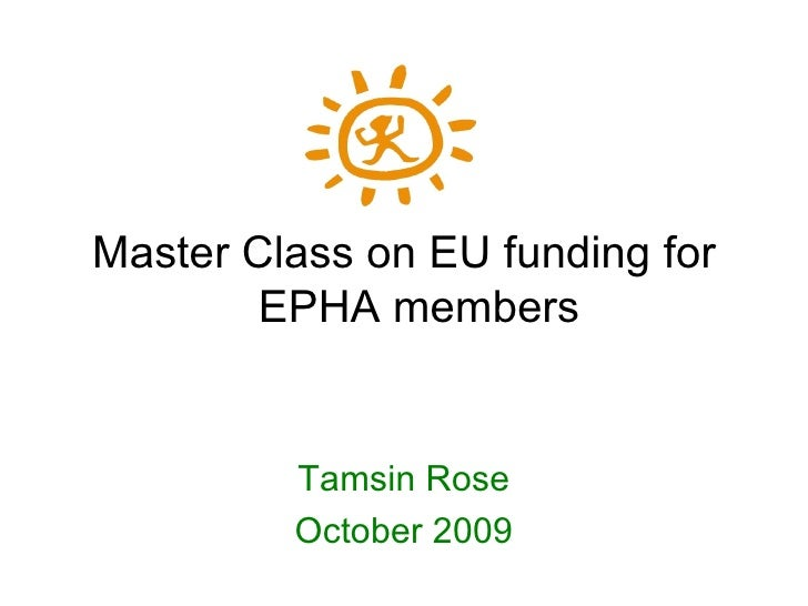 Master Class on EU funding for EPHA members Tamsin Rose October 2009