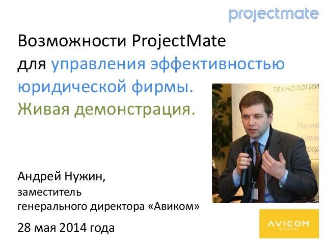 Андрей Нужин, заместитель генерального директора «Авиком» 28 мая 2014 года Возможности ProjectMate для управления эффектив...