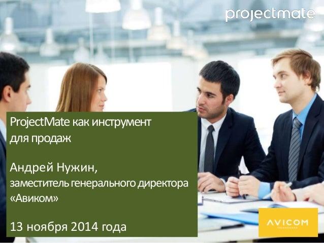 ProjectMate как инструмент  для продаж  Андрей Нужин,  заместитель генерального директора  «Авиком»  13 ноября 2014 года