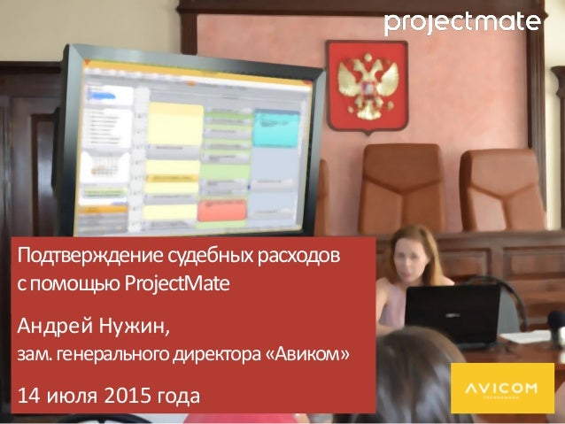 Подтверждениесудебныхрасходов спомощьюProjectMate Андрей Нужин, зам.генеральногодиректора«Авиком» 14 июля 2015 года