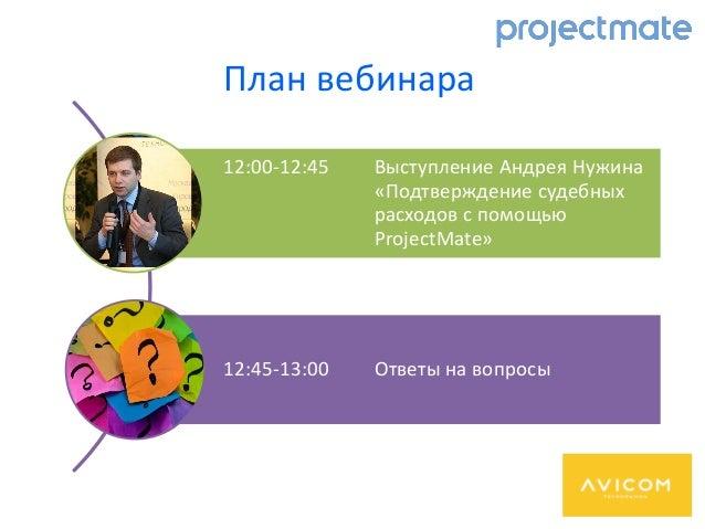 План вебинара 12:00-12:45 Выступление Андрея Нужина «Подтверждение судебных расходов с помощью ProjectMate» 12:45-13:00 От...