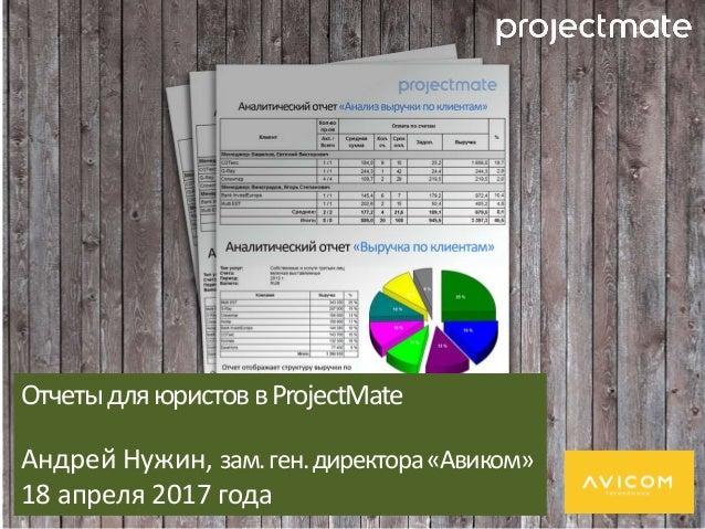 ОтчетыдляюристоввProjectMate Андрей Нужин, зам.ген.директора«Авиком» 18 апреля 2017 года