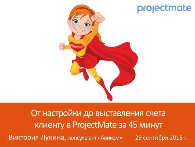 Виктория Лунина, консультант«Авиком» 29 сентября 2015 г. Отнастройки довыставления счета клиенту вProjectMate за45минут