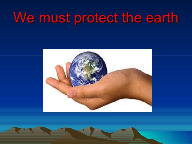 We must protect the earth