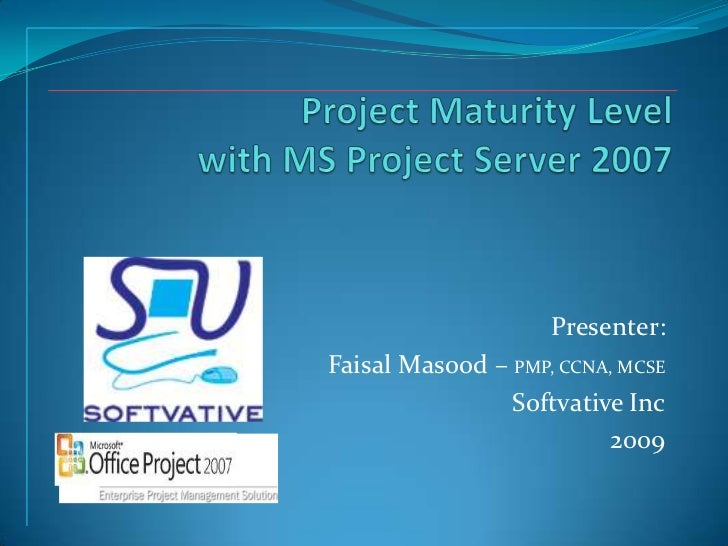 Project Maturity Level with MS Project Server 2007<br />Presenter: <br />Faisal Masood – PMP, CCNA, MCSE<br />Softvative I...