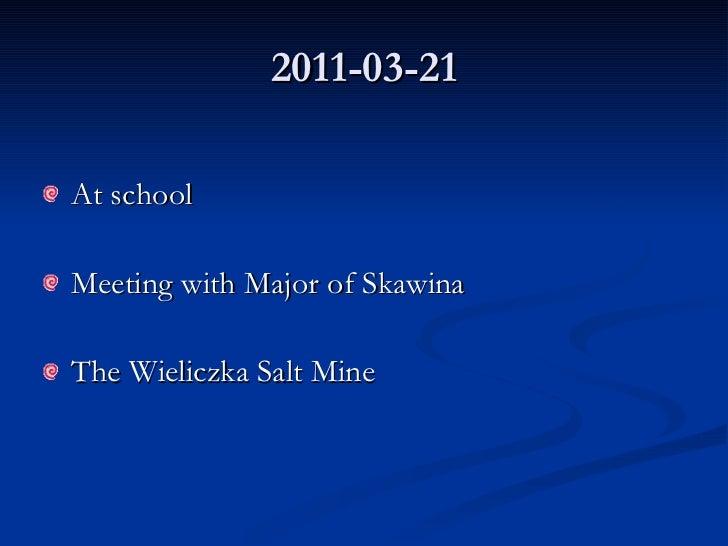 2011-03-21 <ul><li>At school </li></ul><ul><li>Meeting with Major of Skawina  </li></ul><ul><li>The Wieliczka Salt Mine </...