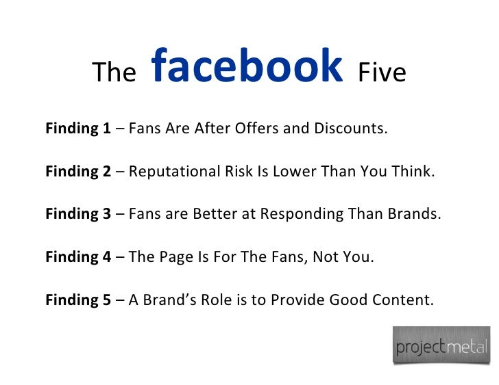 The     facebook Five Finding 1 – Fans Are After Offers and Discounts.  Finding 2 – Reputational Risk Is Lower Than You Th...