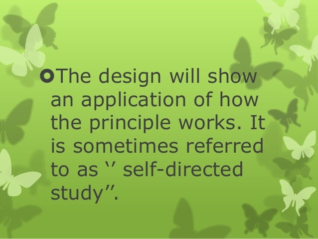 """The design will show an application of how the principle works. It is sometimes referred to as """""""" self-directed study""""""""."""