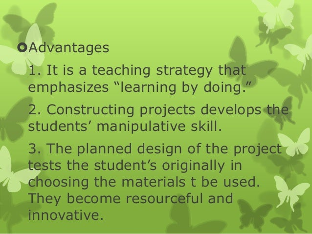 """Advantages 1. It is a teaching strategy that emphasizes """"learning by doing."""" 2. Constructing projects develops the studen..."""