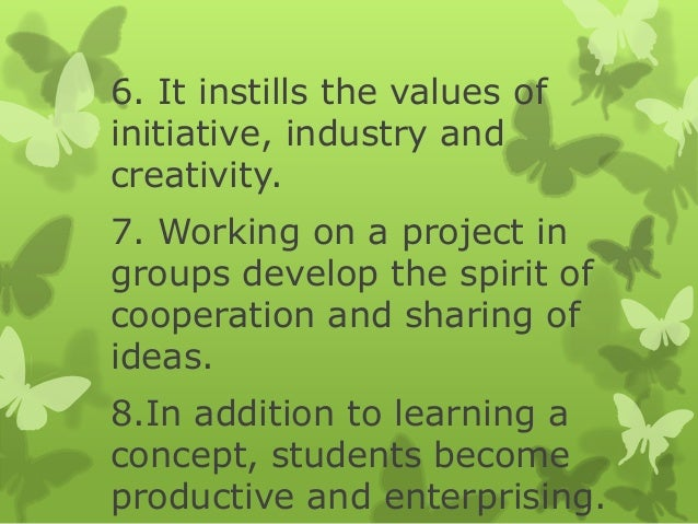6. It instills the values of initiative, industry and creativity. 7. Working on a project in groups develop the spirit of ...