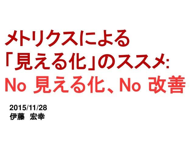 メトリクスによる 「見える化」のススメ: No 見える化、No 改善 2015/11/28 伊藤 宏幸