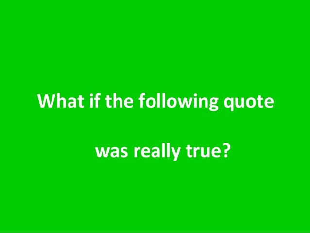 What if the following quote was really true?