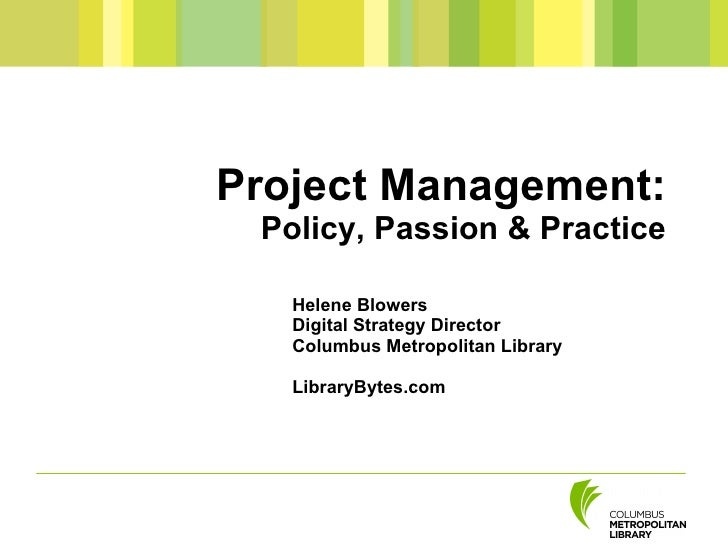 Project Management:  Policy, Passion & Practice     Helene Blowers    Digital Strategy Director    Columbus Metropolitan L...