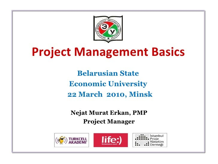 Project Management Basics Belarusian State  Economic University  22 March  2010,  Minsk Nejat Murat Erkan, PMP Project Man...