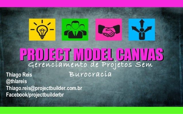 PROJECT MODEL CANVAS Gerenciamento de Projetos Sem  Burocracia Thiago Reis @thlareis Thiago.reis@projectbuilder.com.br Fac...