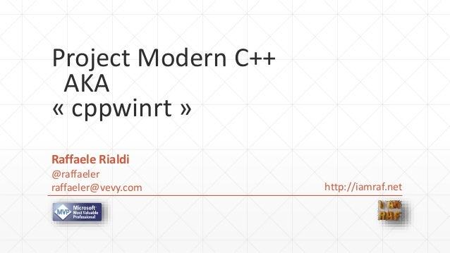 Project Modern C++ AKA « cppwinrt » Raffaele Rialdi @raffaeler raffaeler@vevy.com http://iamraf.net
