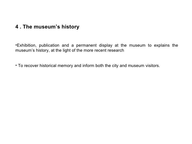 <ul><li>4 . The museum's history </li></ul><ul><li>Exhibition, publication and a permanent display at the museum to explai...