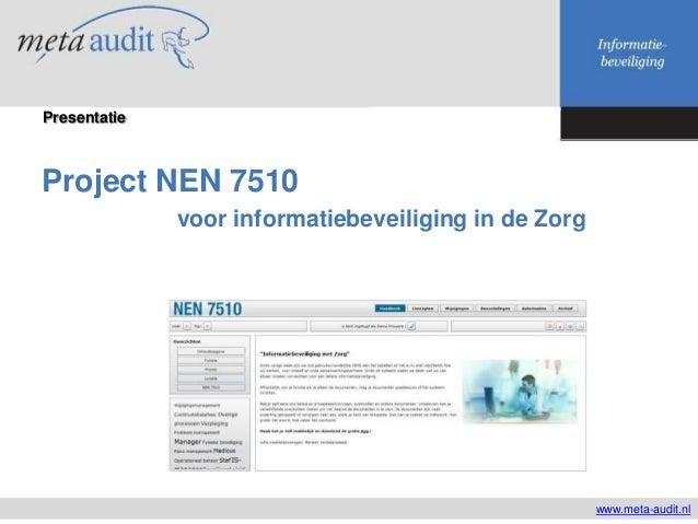 Project NEN 7510 voor informatiebeveiliging in de Zorg www.meta-audit.nl Presentatie