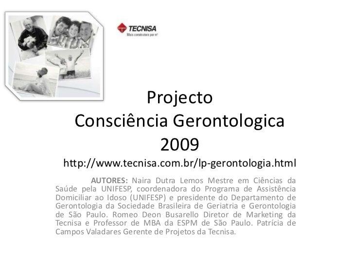 Projecto Consciência Gerontologica2009http://www.tecnisa.com.br/lp-gerontologia.html<br />AUTORES: Naira Dutra Lemos Mest...