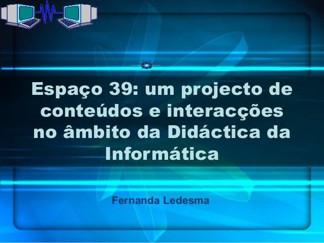 Espaço 39: um projecto de conteúdos e interacçõesno âmbito da Didáctica da       Informática       Fernanda Ledesma