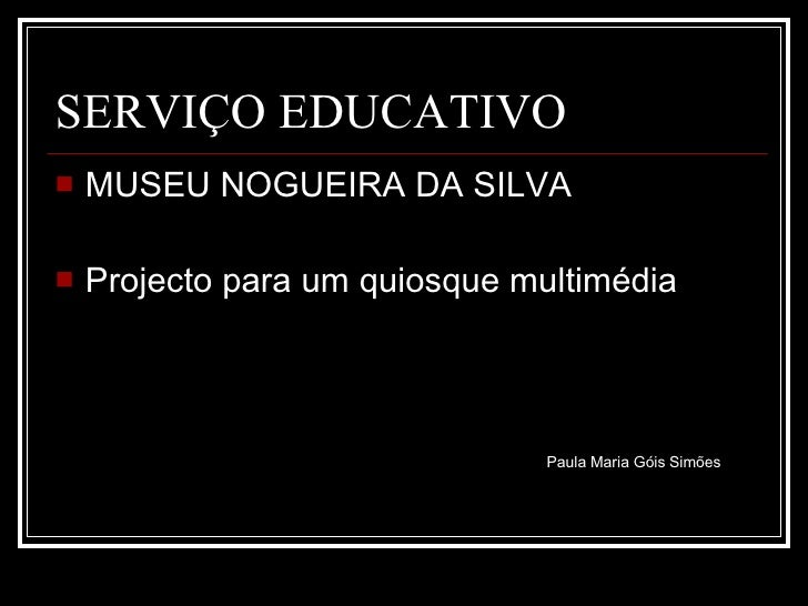SERVIÇO EDUCATIVO <ul><li>MUSEU NOGUEIRA DA SILVA </li></ul><ul><li>Projecto para um quiosque multimédia </li></ul>Paula M...